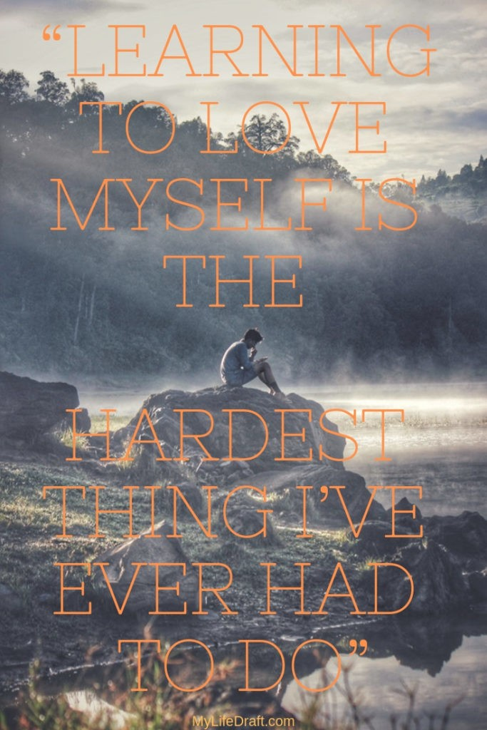 Learning to love myself is the hardest thing I have ever had to do